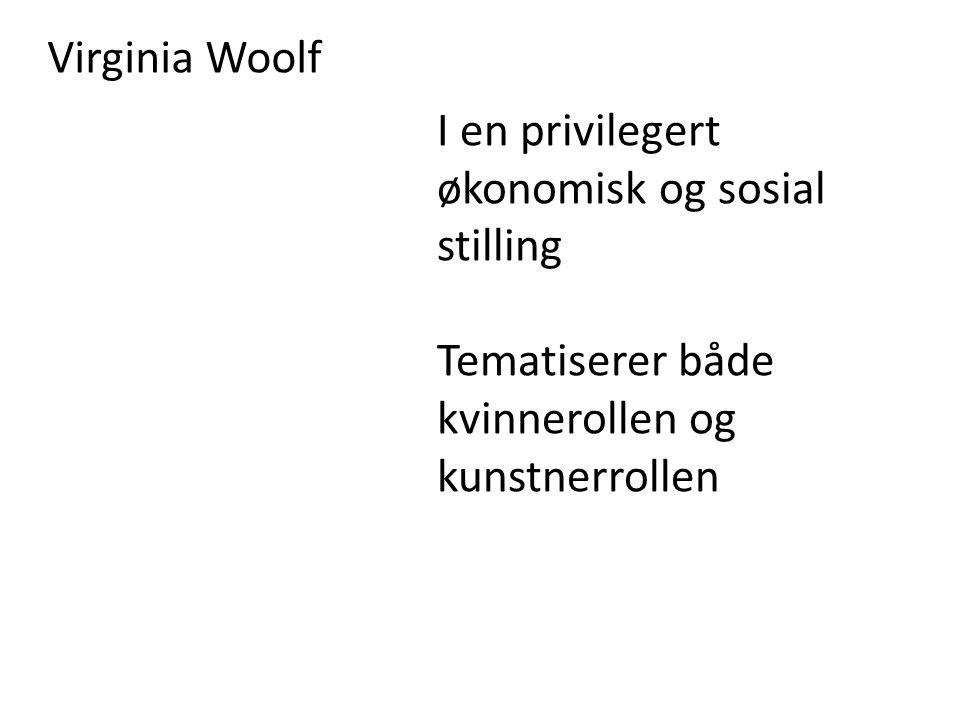 Virginia Woolf I en privilegert økonomisk og sosial stilling Tematiserer både kvinnerollen og kunstnerrollen