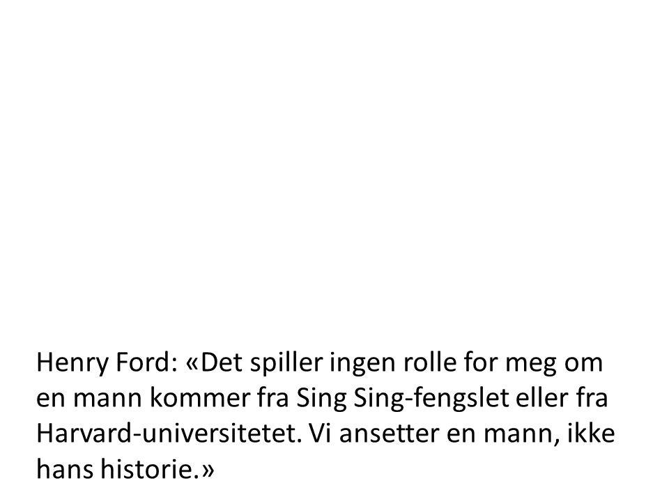 Henry Ford: «Det spiller ingen rolle for meg om en mann kommer fra Sing Sing-fengslet eller fra Harvard-universitetet. Vi ansetter en mann, ikke hans