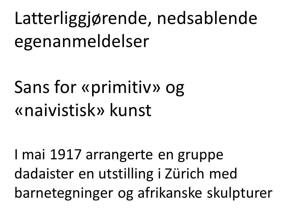 Latterliggjørende, nedsablende egenanmeldelser Sans for «primitiv» og «naivistisk» kunst I mai 1917 arrangerte en gruppe dadaister en utstilling i Zür