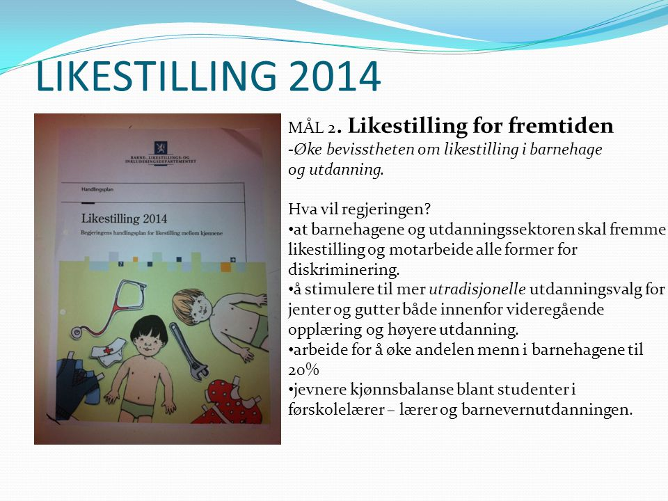LIKESTILLING 2014 MÅL 2. Likestilling for fremtiden -Øke bevisstheten om likestilling i barnehage og utdanning. Hva vil regjeringen? • at barnehagene