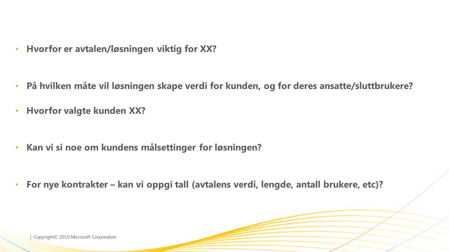 | Copyright© 2010 Microsoft Corporation • Hvorfor er avtalen/løsningen viktig for XX? • På hvilken måte vil løsningen skape verdi for kunden, og for d