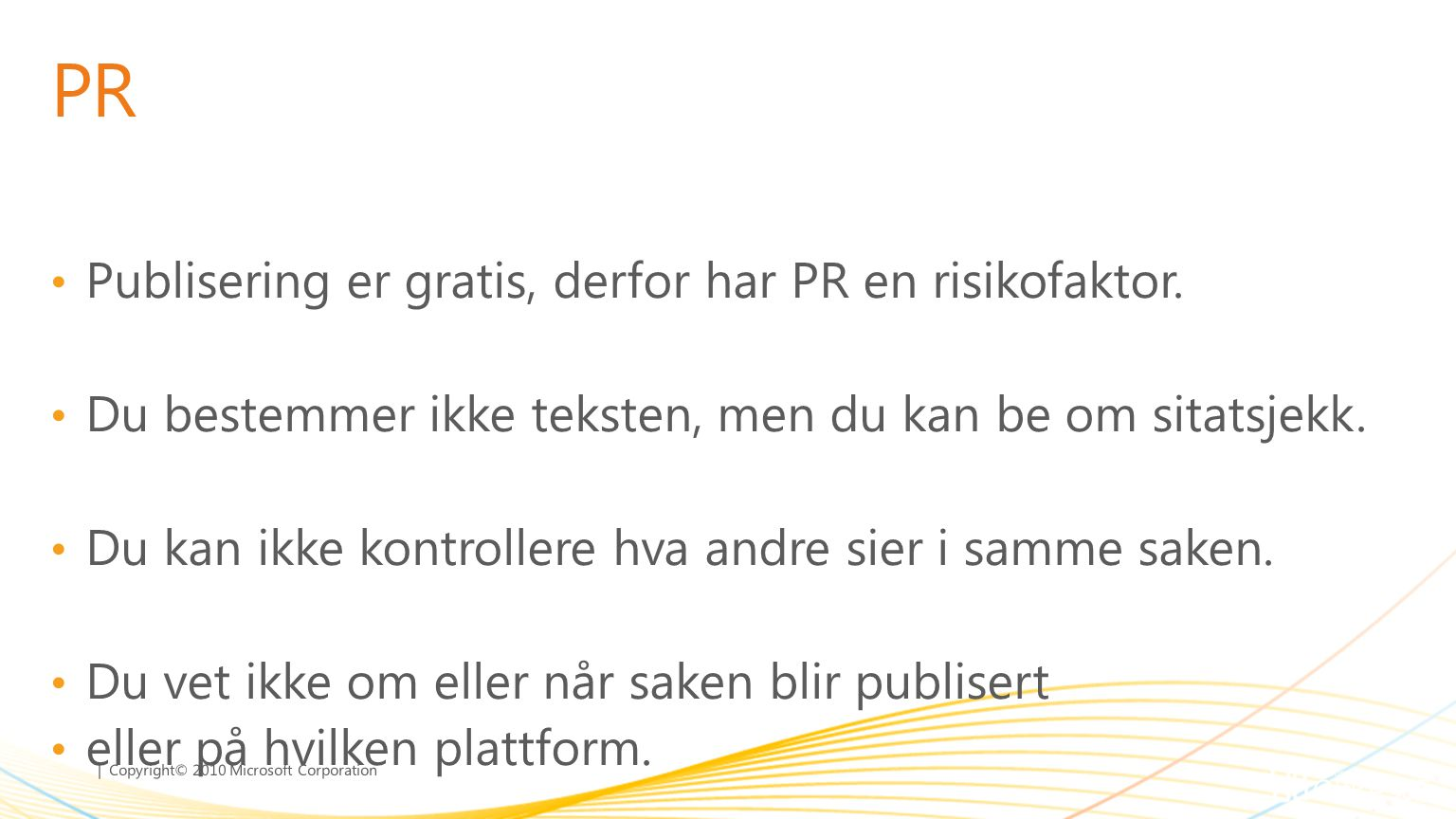 | Copyright© 2010 Microsoft Corporation PR • Publisering er gratis, derfor har PR en risikofaktor. • Du bestemmer ikke teksten, men du kan be om sitat