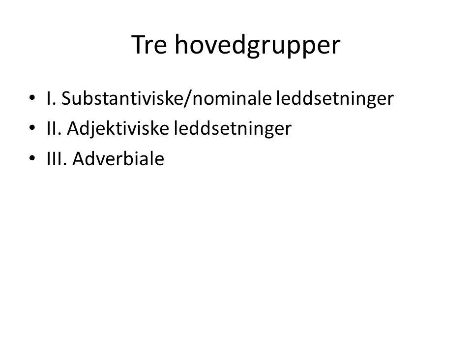 Tre hovedgrupper • I.Substantiviske/nominale leddsetninger • II.