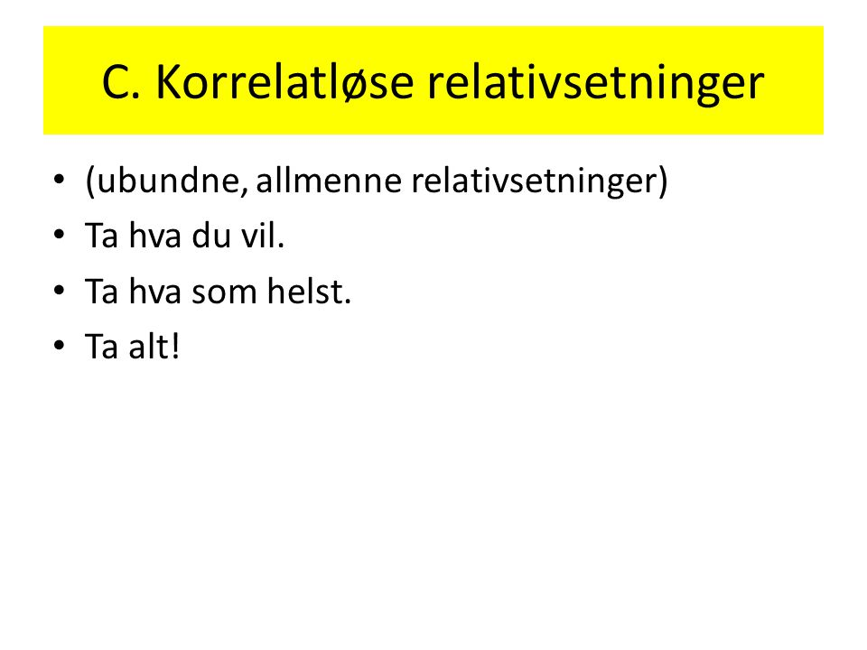 C.Korrelatløse relativsetninger • (ubundne, allmenne relativsetninger) • Ta hva du vil.