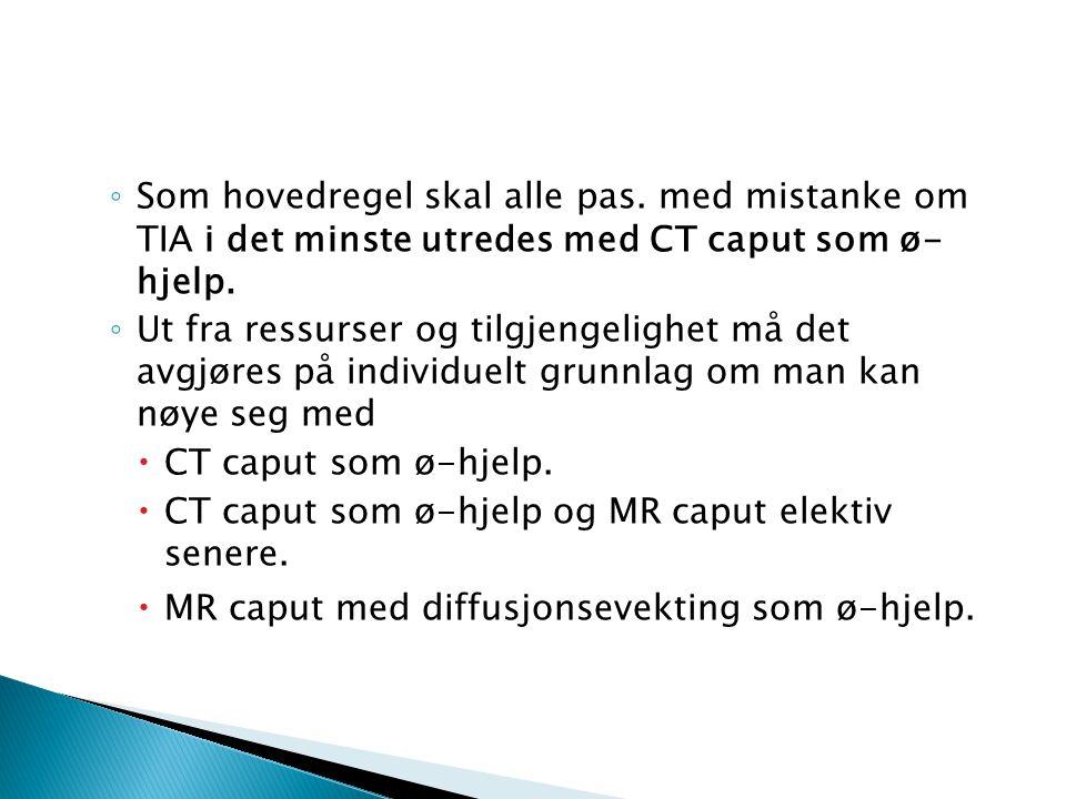 ◦ Som hovedregel skal alle pas. med mistanke om TIA i det minste utredes med CT caput som ø- hjelp. ◦ Ut fra ressurser og tilgjengelighet må det avgjø