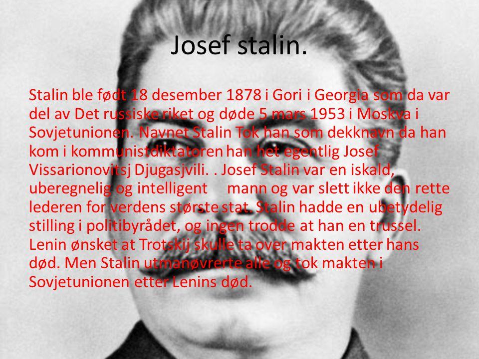 Josef stalin. Stalin ble født 18 desember 1878 i Gori i Georgia som da var del av Det russiske riket og døde 5 mars 1953 i Moskva i Sovjetunionen. Nav