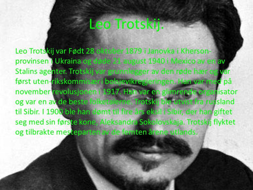 Leo Trotskij. Leo Trotskij var Født 28 oktober 1879 i Janovka i Kherson- provinsen i Ukraina og døde 21 august 1940 i Mexico av en av Stalins agenter.