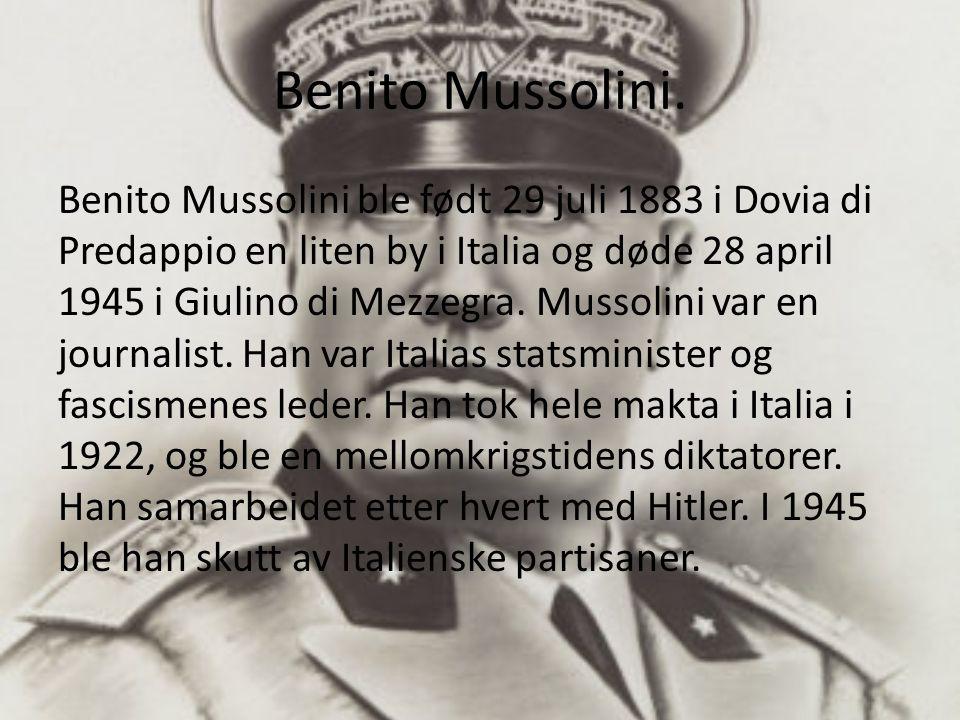 Benito Mussolini. Benito Mussolini ble født 29 juli 1883 i Dovia di Predappio en liten by i Italia og døde 28 april 1945 i Giulino di Mezzegra. Mussol