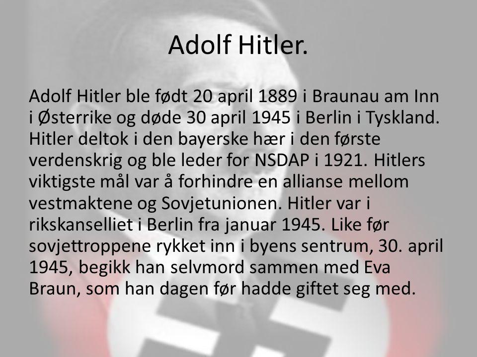 Adolf Hitler. Adolf Hitler ble født 20 april 1889 i Braunau am Inn i Østerrike og døde 30 april 1945 i Berlin i Tyskland. Hitler deltok i den bayerske
