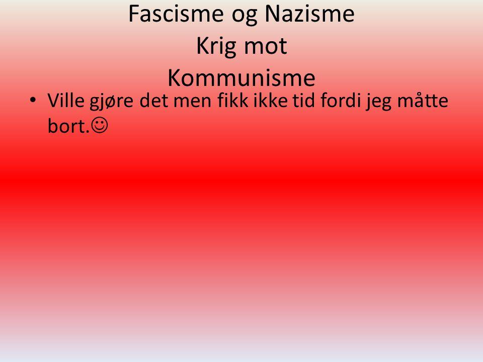 Fascisme og Nazisme Krig mot Kommunisme • Ville gjøre det men fikk ikke tid fordi jeg måtte bort. 