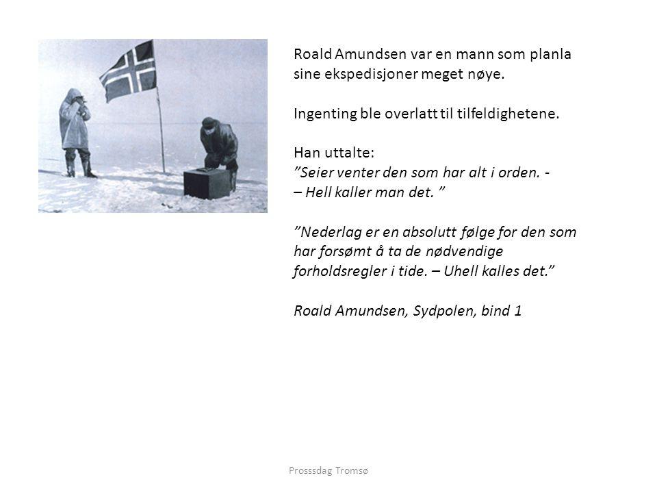 """Prosssdag Tromsø Roald Amundsen var en mann som planla sine ekspedisjoner meget nøye. Ingenting ble overlatt til tilfeldighetene. Han uttalte: """"Seier"""