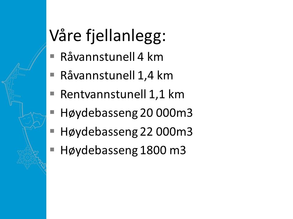 Våre fjellanlegg:  Råvannstunell 4 km  Råvannstunell 1,4 km  Rentvannstunell 1,1 km  Høydebasseng 20 000m3  Høydebasseng 22 000m3  Høydebasseng 1800 m3