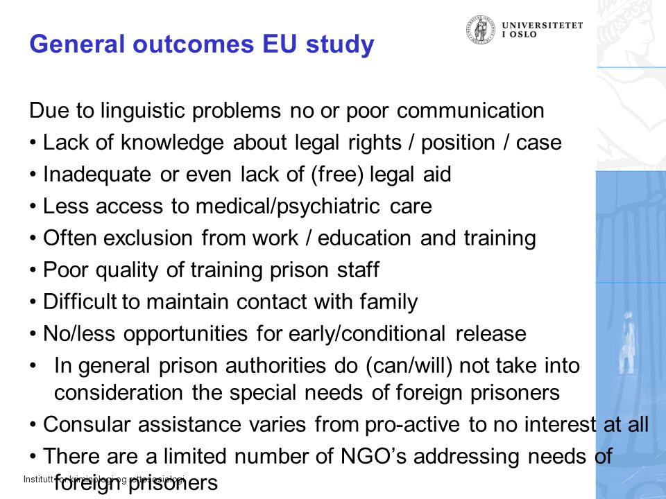 Institutt for kriminologi og rettssosiologi General outcomes EU study Due to linguistic problems no or poor communication • Lack of knowledge about legal rights / position / case • Inadequate or even lack of (free) legal aid • Less access to medical/psychiatric care • Often exclusion from work / education and training • Poor quality of training prison staff • Difficult to maintain contact with family • No/less opportunities for early/conditional release •In general prison authorities do (can/will) not take into consideration the special needs of foreign prisoners • Consular assistance varies from pro-active to no interest at all • There are a limited number of NGO's addressing needs of foreign prisoners
