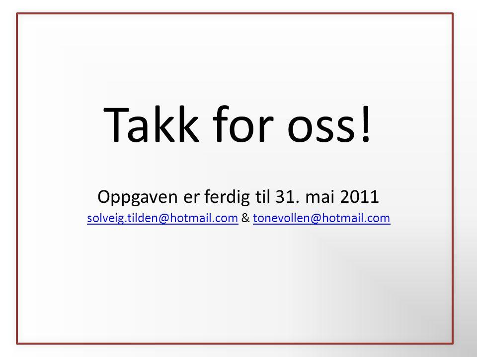 Takk for oss! Oppgaven er ferdig til 31. mai 2011 solveig.tilden@hotmail.comsolveig.tilden@hotmail.com & tonevollen@hotmail.comtonevollen@hotmail.com