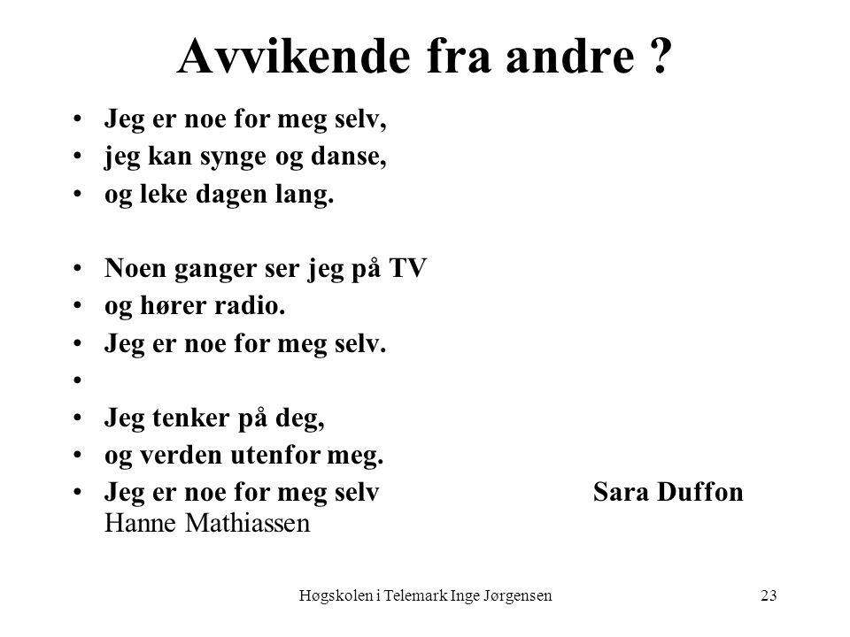 Høgskolen i Telemark Inge Jørgensen23 Avvikende fra andre ? •Jeg er noe for meg selv, •jeg kan synge og danse, •og leke dagen lang. •Noen ganger ser j