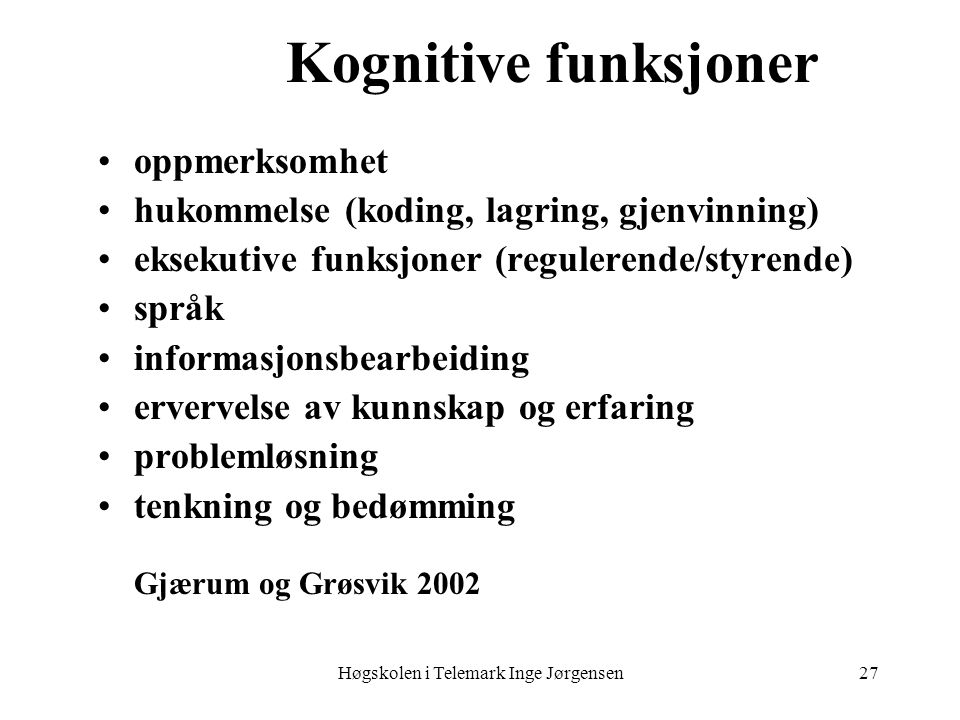 Høgskolen i Telemark Inge Jørgensen27 Kognitive funksjoner •oppmerksomhet •hukommelse (koding, lagring, gjenvinning) •eksekutive funksjoner (reguleren