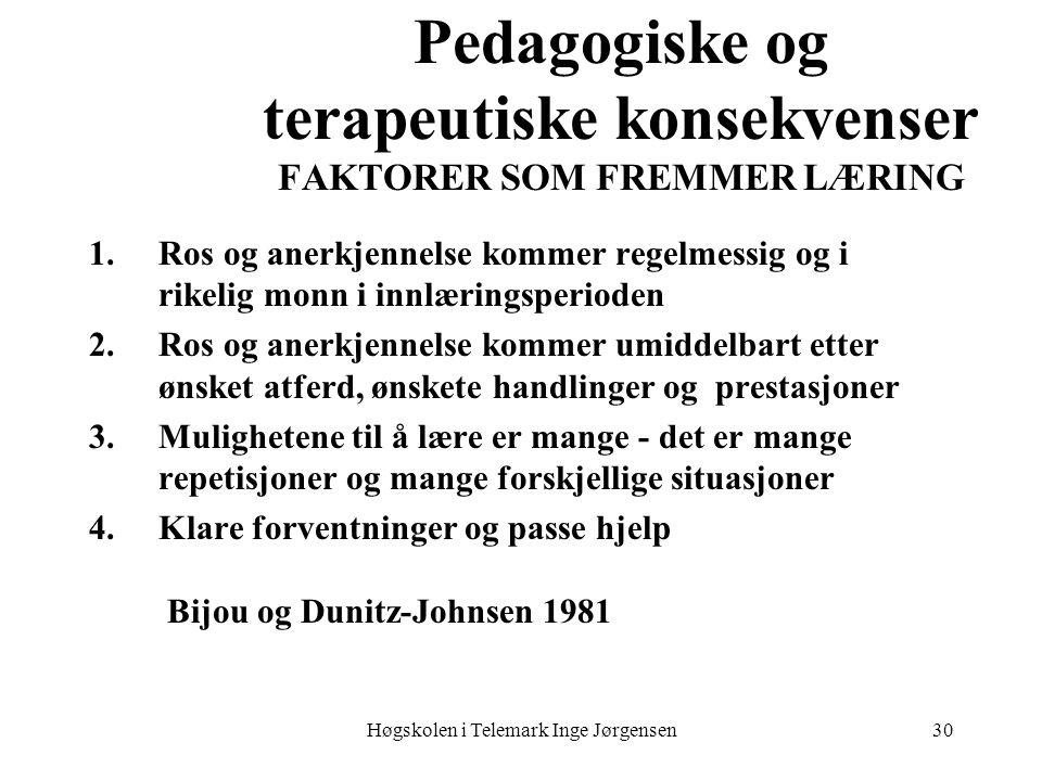 Høgskolen i Telemark Inge Jørgensen30 Pedagogiske og terapeutiske konsekvenser FAKTORER SOM FREMMER LÆRING 1.Ros og anerkjennelse kommer regelmessig o