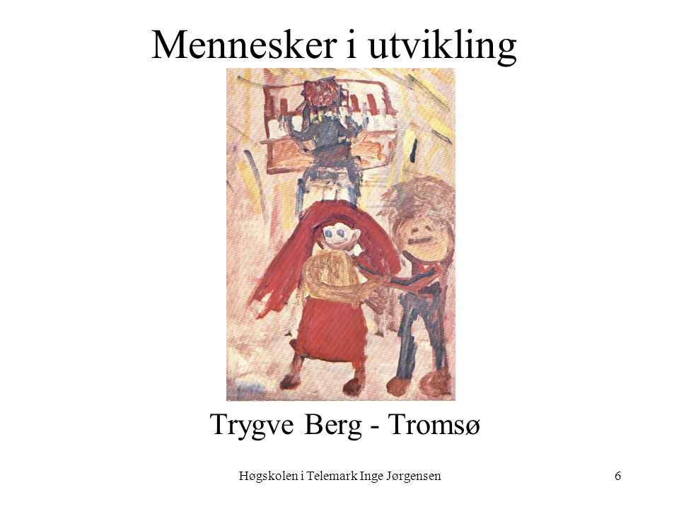 Høgskolen i Telemark Inge Jørgensen6 Mennesker i utvikling Trygve Berg - Tromsø