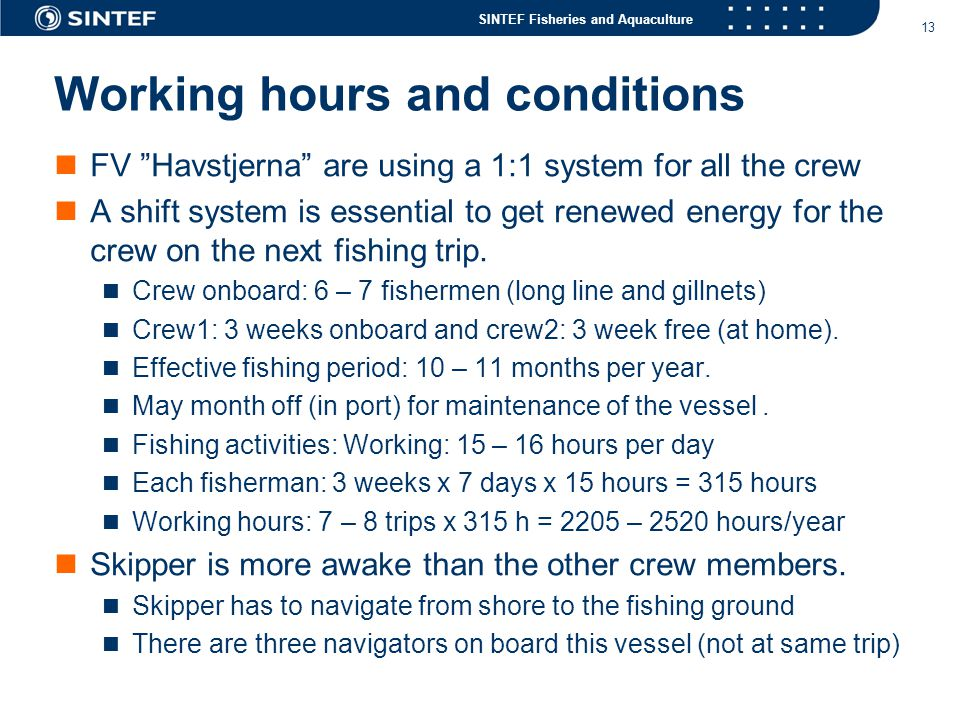 SINTEF Fisheries and Aquaculture 13 Working hours and conditions  FV Havstjerna are using a 1:1 system for all the crew  A shift system is essential to get renewed energy for the crew on the next fishing trip.