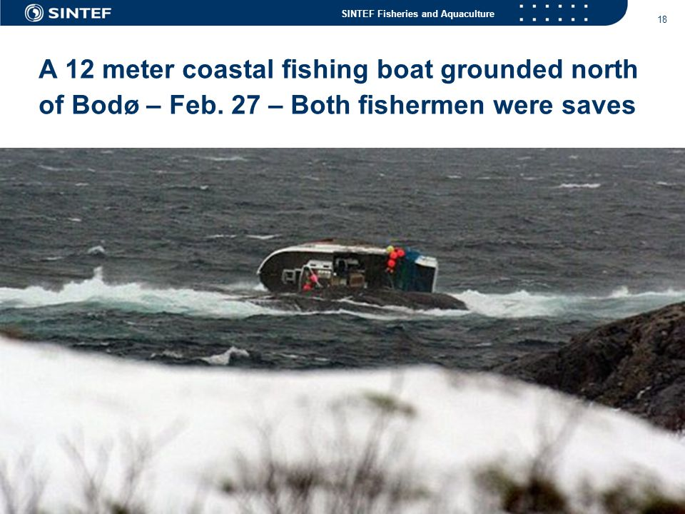 SINTEF Fisheries and Aquaculture 18 A 12 meter coastal fishing boat grounded north of Bodø – Feb. 27 – Both fishermen were saves