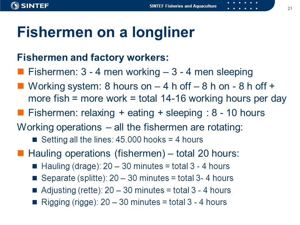 SINTEF Fisheries and Aquaculture 21 Fishermen on a longliner Fishermen and factory workers:  Fishermen: 3 - 4 men working – 3 - 4 men sleeping  Working system: 8 hours on – 4 h off – 8 h on - 8 h off + more fish = more work = total 14-16 working hours per day  Fishermen: relaxing + eating + sleeping : 8 - 10 hours Working operations – all the fishermen are rotating:  Setting all the lines: 45.000 hooks = 4 hours  Hauling operations (fishermen) – total 20 hours:  Hauling (drage): 20 – 30 minutes = total 3 - 4 hours  Separate (splitte): 20 – 30 minutes = total 3- 4 hours  Adjusting (rette): 20 – 30 minutes = total 3 - 4 hours  Rigging (rigge): 20 – 30 minutes = total 3 - 4 hours