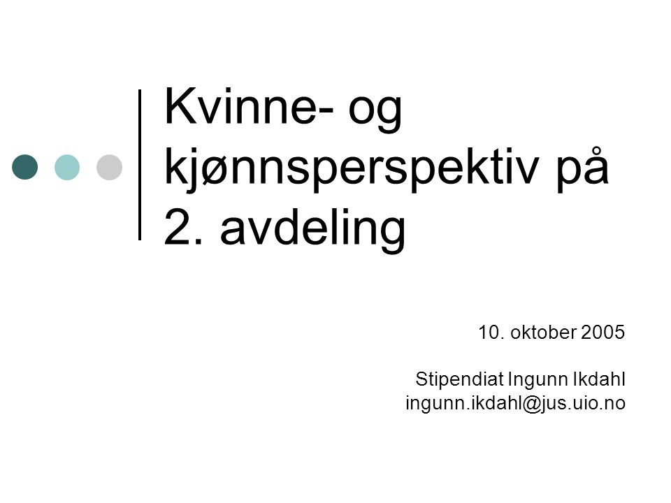 Kvinne- og kjønnsperspektiv på 2. avdeling 10. oktober 2005 Stipendiat Ingunn Ikdahl ingunn.ikdahl@jus.uio.no