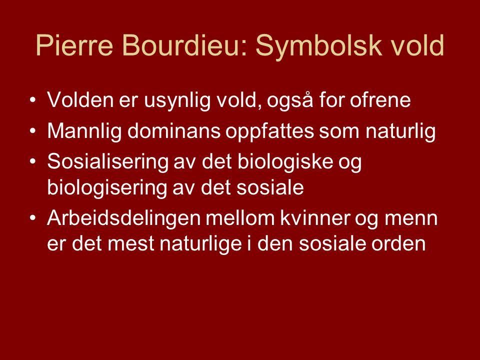 Pierre Bourdieu: Symbolsk vold •Volden er usynlig vold, også for ofrene •Mannlig dominans oppfattes som naturlig •Sosialisering av det biologiske og biologisering av det sosiale •Arbeidsdelingen mellom kvinner og menn er det mest naturlige i den sosiale orden