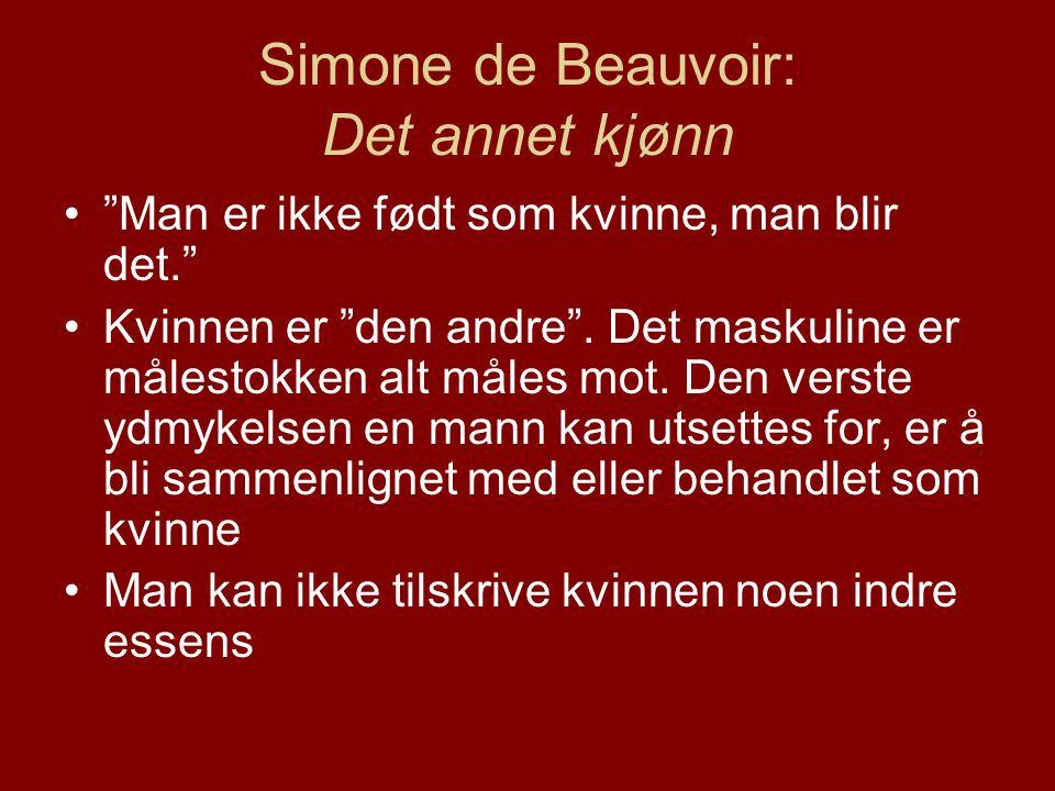 Simone de Beauvoir: Det annet kjønn • Man er ikke født som kvinne, man blir det. •Kvinnen er den andre .