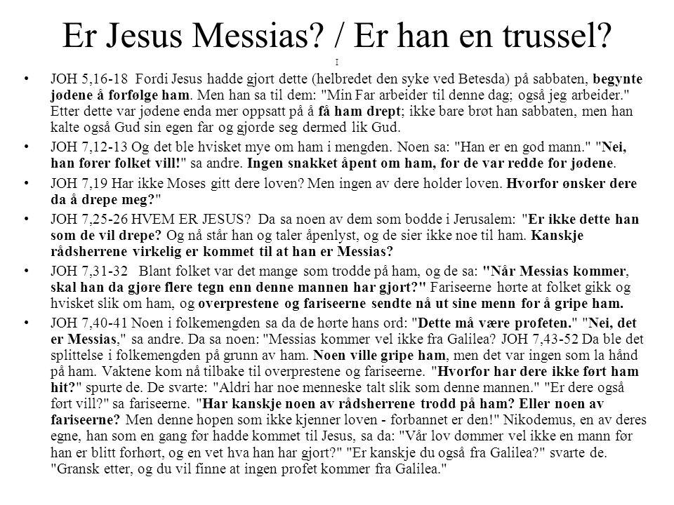 Er Jesus Messias? / Er han en trussel? I •JOH 5,16-18 Fordi Jesus hadde gjort dette (helbredet den syke ved Betesda) på sabbaten, begynte jødene å for