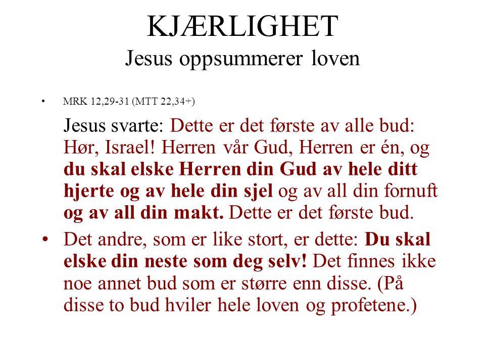 KJÆRLIGHET Jesus oppsummerer loven •MRK 12,29-31 (MTT 22,34+) Jesus svarte: Dette er det første av alle bud: Hør, Israel! Herren vår Gud, Herren er én