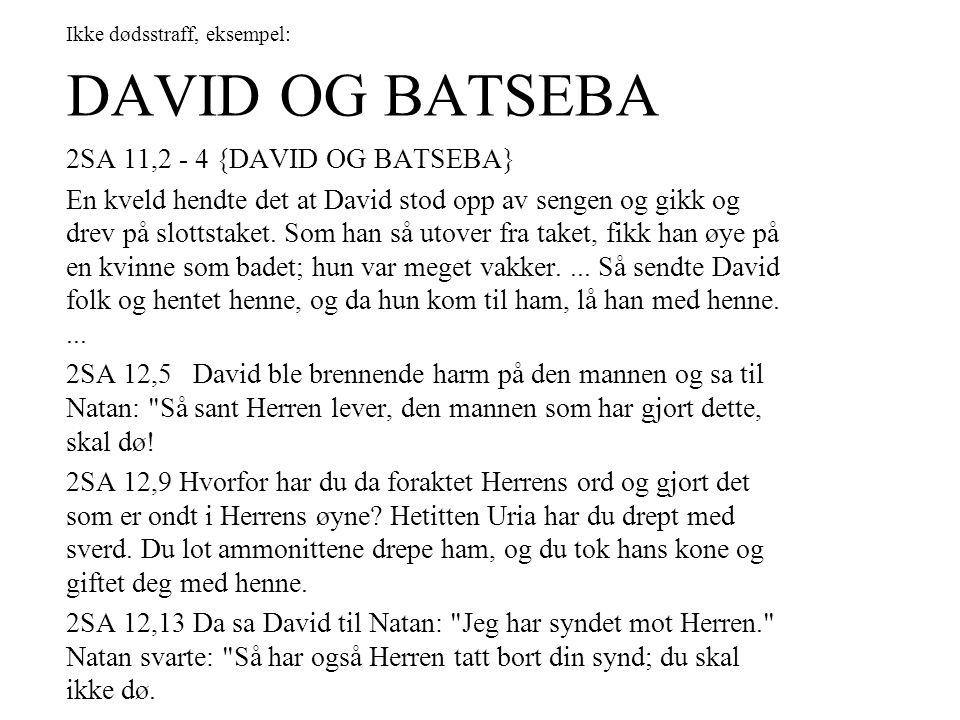 Ikke dødsstraff, eksempel: DAVID OG BATSEBA 2SA 11,2 - 4 {DAVID OG BATSEBA} En kveld hendte det at David stod opp av sengen og gikk og drev på slottst
