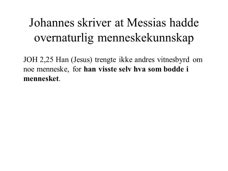 Johannes skriver at Messias hadde overnaturlig menneskekunnskap JOH 2,25 Han (Jesus) trengte ikke andres vitnesbyrd om noe menneske, for han visste se