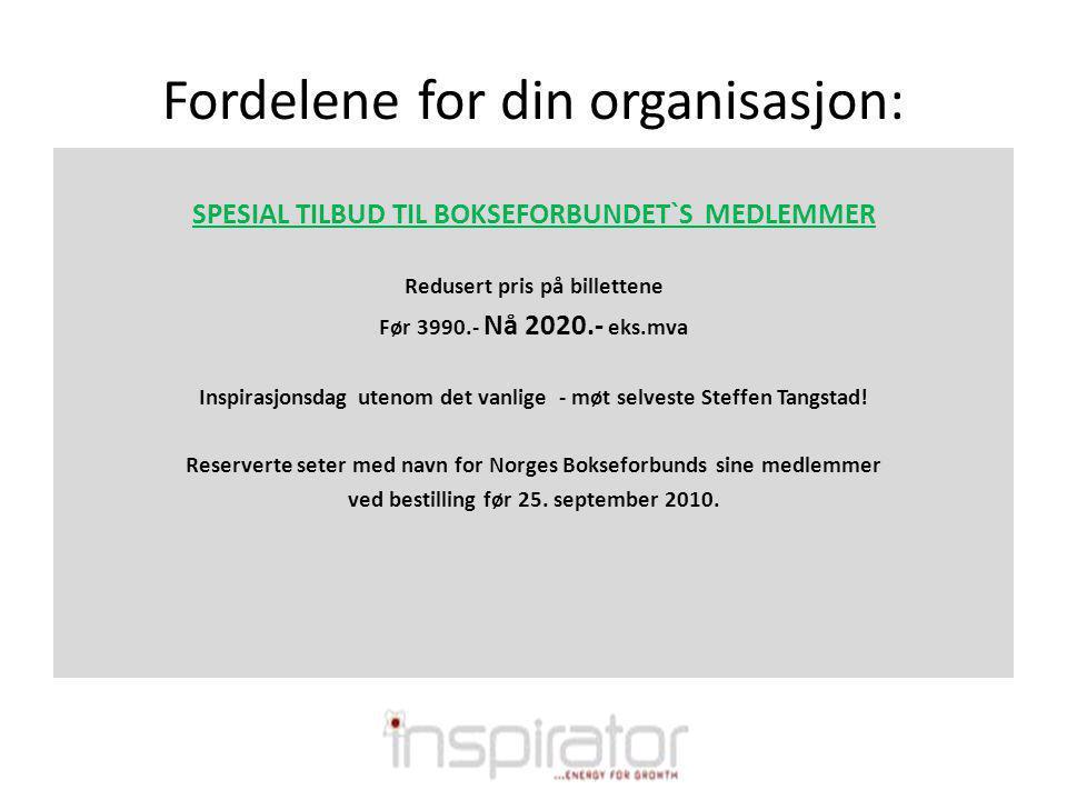 Fordelene for din organisasjon: SPESIAL TILBUD TIL BOKSEFORBUNDET`S MEDLEMMER Redusert pris på billettene Før 3990.- Nå 2020.- eks.mva Inspirasjonsdag utenom det vanlige - møt selveste Steffen Tangstad.
