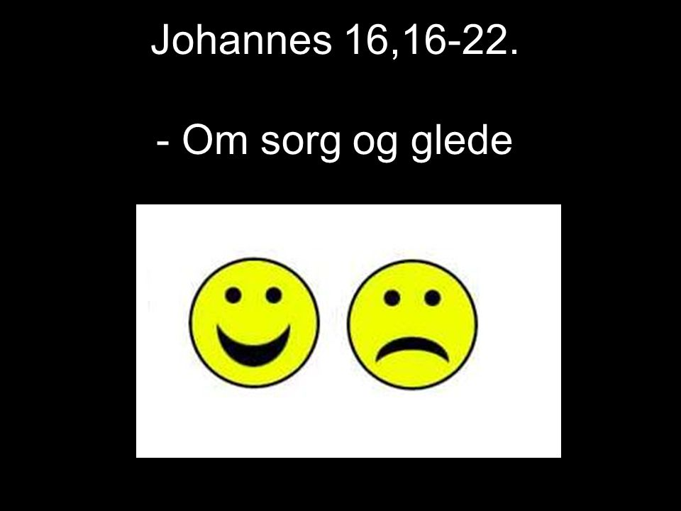 Johannes 16,16-22. - Om sorg og glede