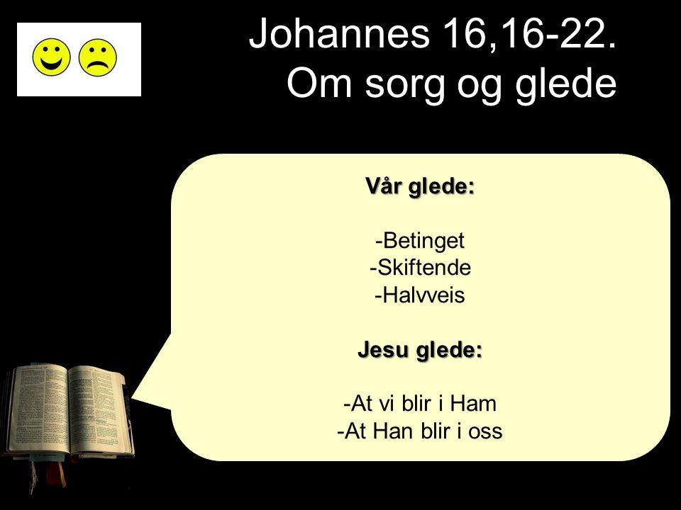 Johannes 16,16-22. Om sorg og glede Vår glede: -Betinget -Skiftende -Halvveis Jesu glede: -At vi blir i Ham -At Han blir i oss