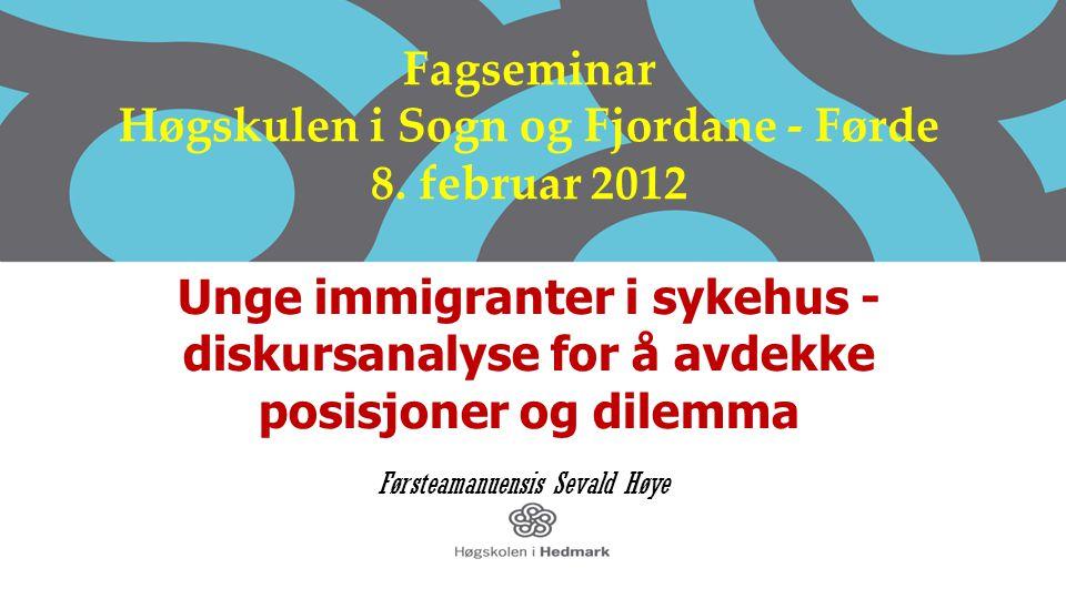 Fagseminar Høgskulen i Sogn og Fjordane - Førde 8. februar 2012 Unge immigranter i sykehus - diskursanalyse for å avdekke posisjoner og dilemma Første