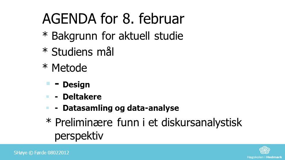 SHøye © Førde 08022012 AGENDA for 8. februar * Bakgrunn for aktuell studie * Studiens mål * Metode  - Design  - Deltakere  - Datasamling og data-an