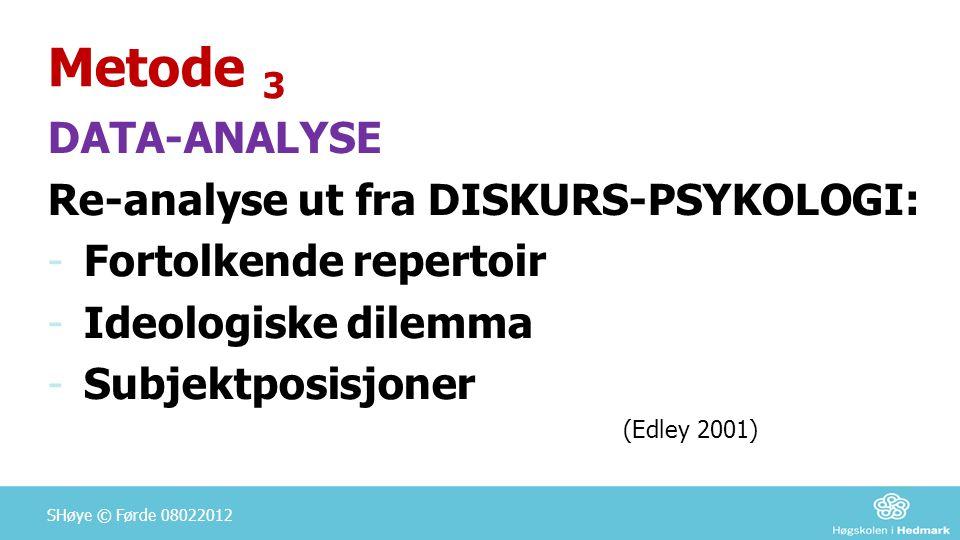 Metode 3 DATA-ANALYSE Re-analyse ut fra DISKURS-PSYKOLOGI: -Fortolkende repertoir -Ideologiske dilemma -Subjektposisjoner (Edley 2001) SHøye © Førde 0