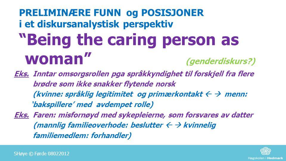 """PRELIMINÆRE FUNN og POSISJONER i et diskursanalystisk perspektiv """"Being the caring person as woman"""" (genderdiskurs?) Eks. Inntar omsorgsrollen pga spr"""