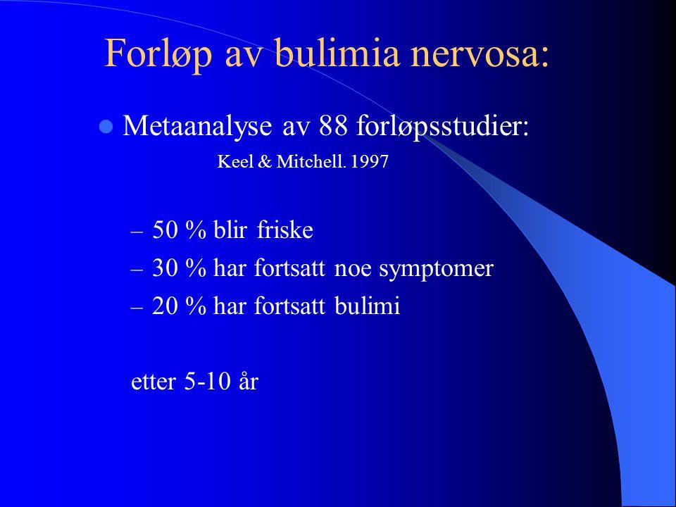  Metaanalyse av 88 forløpsstudier: Keel & Mitchell. 1997 – 50 % blir friske – 30 % har fortsatt noe symptomer – 20 % har fortsatt bulimi etter 5-10 å