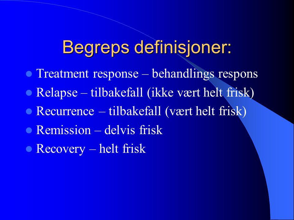 Begreps definisjoner:  Treatment response – behandlings respons  Relapse – tilbakefall (ikke vært helt frisk)  Recurrence – tilbakefall (vært helt