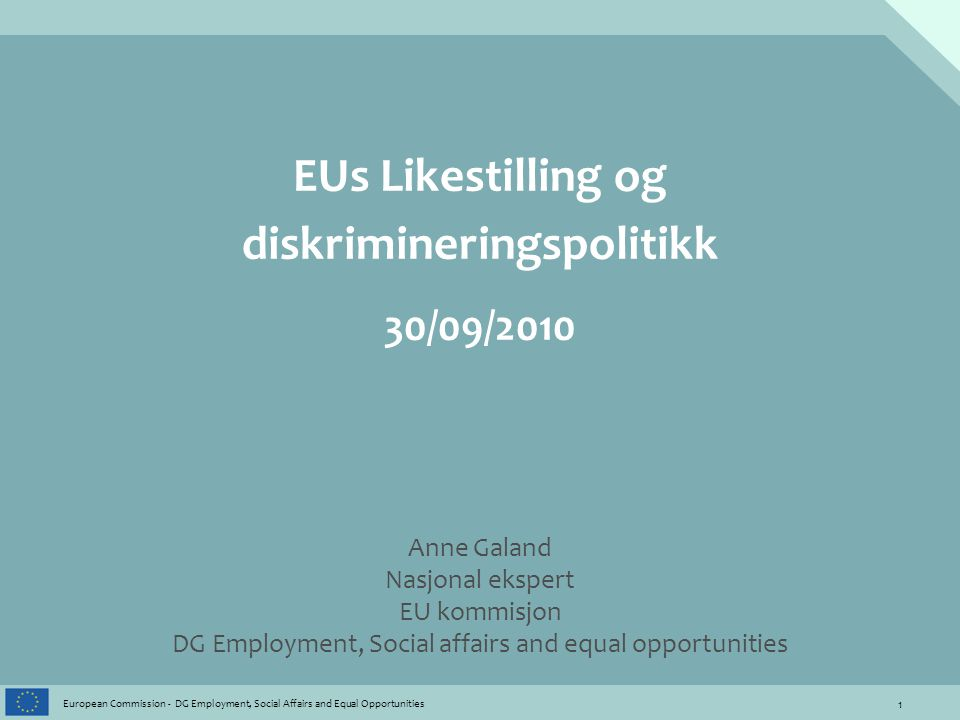 1 European Commission - DG Employment, Social Affairs and Equal Opportunities EUs Likestilling og diskrimineringspolitikk 30/09/2010 Anne Galand Nasjo