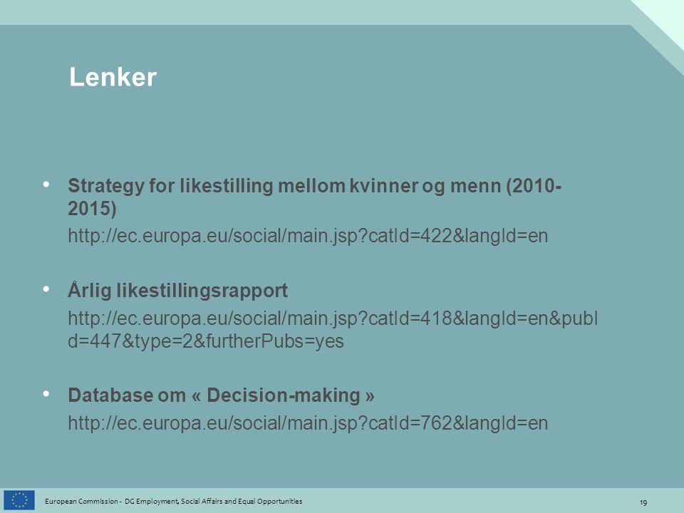 19 European Commission - DG Employment, Social Affairs and Equal Opportunities Lenker • Strategy for likestilling mellom kvinner og menn (2010- 2015) http://ec.europa.eu/social/main.jsp catId=422&langId=en • Årlig likestillingsrapport http://ec.europa.eu/social/main.jsp catId=418&langId=en&pubI d=447&type=2&furtherPubs=yes • Database om « Decision-making » http://ec.europa.eu/social/main.jsp catId=762&langId=en