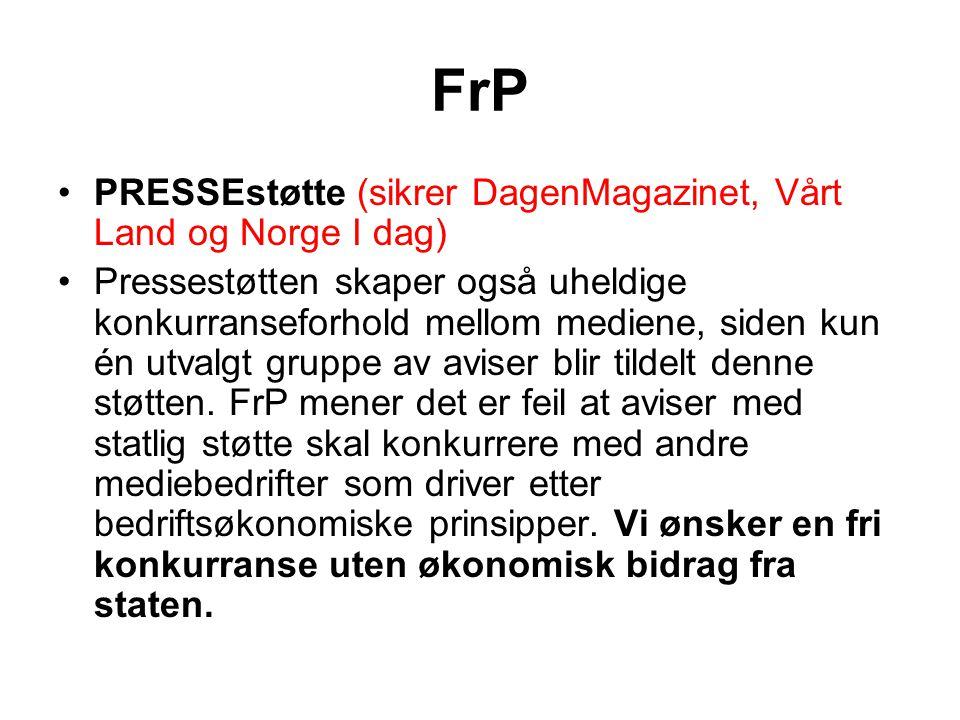 FrP •PRESSEstøtte (sikrer DagenMagazinet, Vårt Land og Norge I dag) •Pressestøtten skaper også uheldige konkurranseforhold mellom mediene, siden kun é