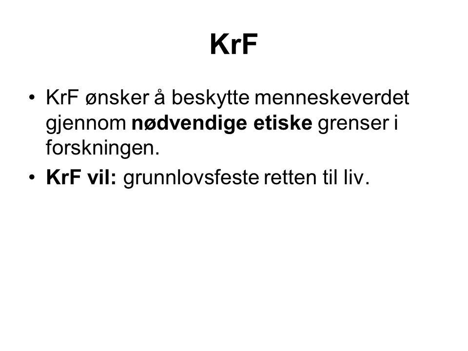 KrF •KrF ønsker å beskytte menneskeverdet gjennom nødvendige etiske grenser i forskningen. •KrF vil: grunnlovsfeste retten til liv.