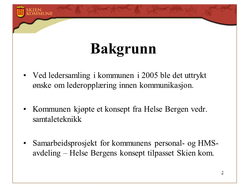 2 Bakgrunn •Ved ledersamling i kommunen i 2005 ble det uttrykt ønske om lederopplæring innen kommunikasjon. •Kommunen kjøpte et konsept fra Helse Berg