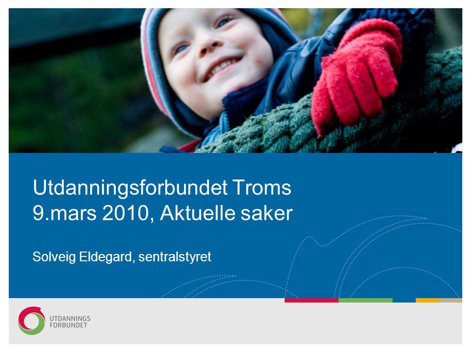 Utdanningsforbundet Troms 9.mars 2010, Aktuelle saker Solveig Eldegard, sentralstyret