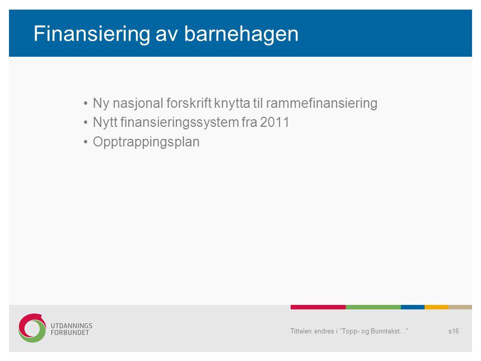 Finansiering av barnehagen •Ny nasjonal forskrift knytta til rammefinansiering •Nytt finansieringssystem fra 2011 •Opptrappingsplan Tittelen endres i Topp- og Bunntekst... s16