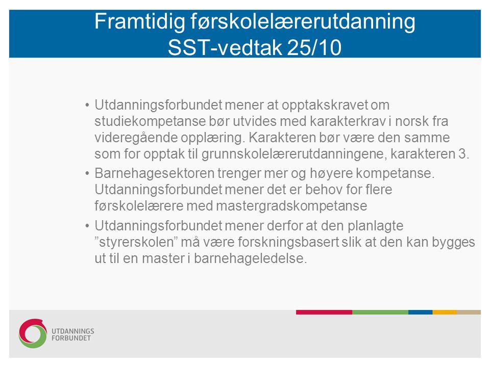 Framtidig førskolelærerutdanning SST-vedtak 25/10 •Utdanningsforbundet mener at opptakskravet om studiekompetanse bør utvides med karakterkrav i norsk fra videregående opplæring.