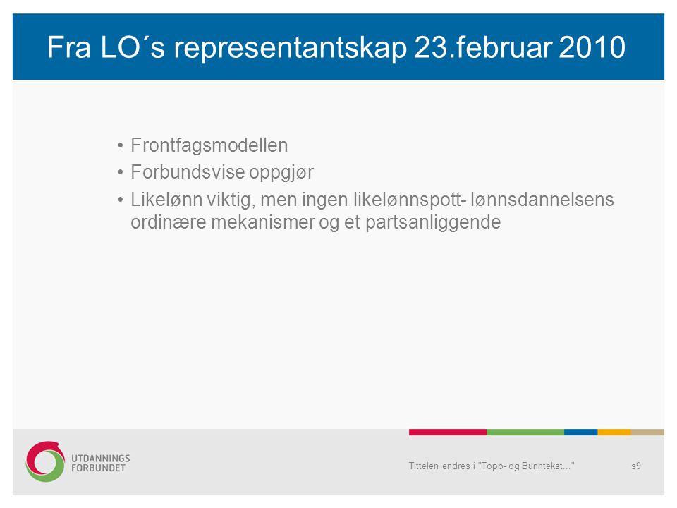 Fra LO´s representantskap 23.februar 2010 •Frontfagsmodellen •Forbundsvise oppgjør •Likelønn viktig, men ingen likelønnspott- lønnsdannelsens ordinære mekanismer og et partsanliggende Tittelen endres i Topp- og Bunntekst... s9